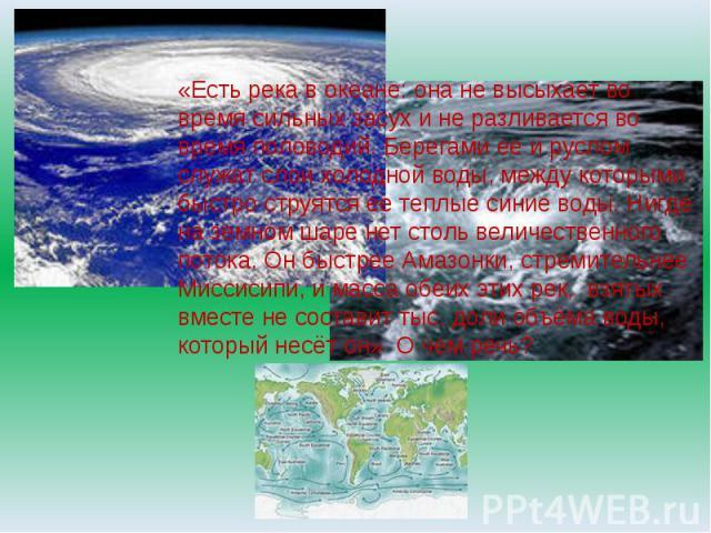 «Есть река в океане: она не высыхает во время сильных засух и не разливается во время половодий. Берегами ее и руслом служат слои холодной воды, между которыми быстро струятся ее теплые синие воды. Нигде на земном шаре нет столь величественного пото…