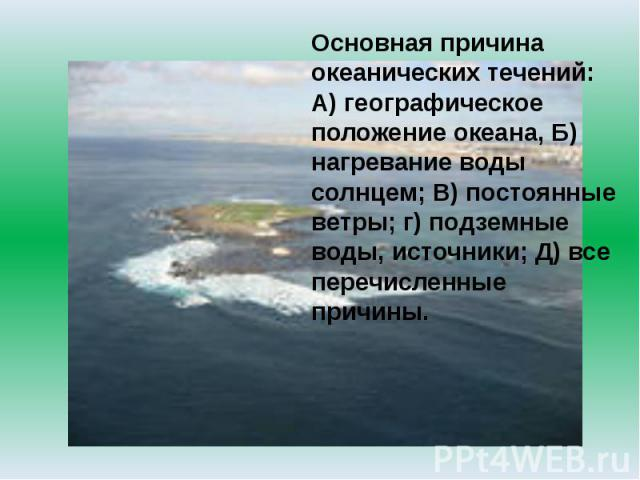 Основная причина океанических течений: А) географическое положение океана, Б) нагревание воды солнцем; В) постоянные ветры; г) подземные воды, источники; Д) все перечисленные причины.