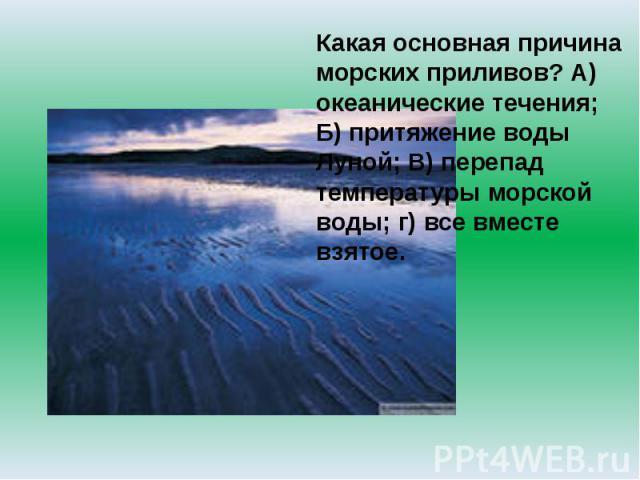 Какая основная причина морских приливов? А) океанические течения; Б) притяжение воды Луной; В) перепад температуры морской воды; г) все вместе взятое.