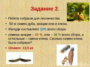 Задание 2. Ребята собрали для лесничества 50 кг семян дуба, акации ели и клена.Ж