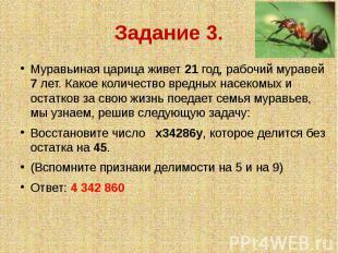 Задание 3. Муравьиная царица живет 21 год, рабочий муравей 7 лет. Какое количест