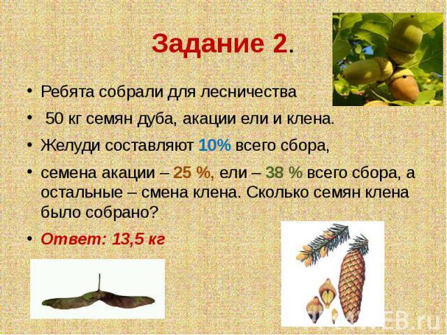 Задание 2. Ребята собрали для лесничества 50 кг семян дуба, акации ели и клена.Желуди составляют 10% всего сбора,семена акации – 25 %, ели – 38 % всего сбора, а остальные – смена клена. Сколько семян клена было собрано?Ответ: 13,5 кг