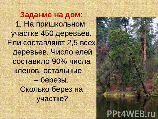 Задание на дом:1. На пришкольном участке 450 деревьев. Ели составляют 2,5 всех деревьев. Число елейсоставило 90% числакленов, остальные - – березы.Сколько берез на участке?