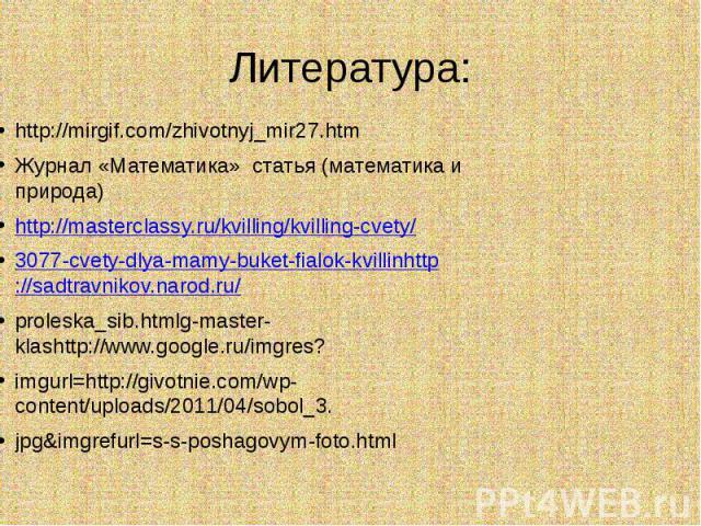 Литература: http://mirgif.com/zhivotnyj_mir27.htmЖурнал «Математика» статья (математика и природа)http://masterclassy.ru/kvilling/kvilling-cvety/3077-cvety-dlya-mamy-buket-fialok-kvillinhttp://sadtravnikov.narod.ru/proleska_sib.htmlg-master-klashttp…