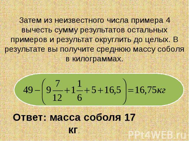Затем из неизвестного числа примера 4 вычесть сумму результатов остальных примеров и результат округлить до целых. В результате вы получите среднюю массу соболя в килограммах. Ответ: масса соболя 17 кг.
