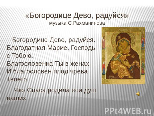 «Богородице Дево, радуйся»музыка С.Рахманинова Богородице Дево, радуйся.Благодатная Марие, Господь сТобою.Благословенна Тывженах,Иблагословен плод чрева Твоего. Яко Спаса родила еси душ наших