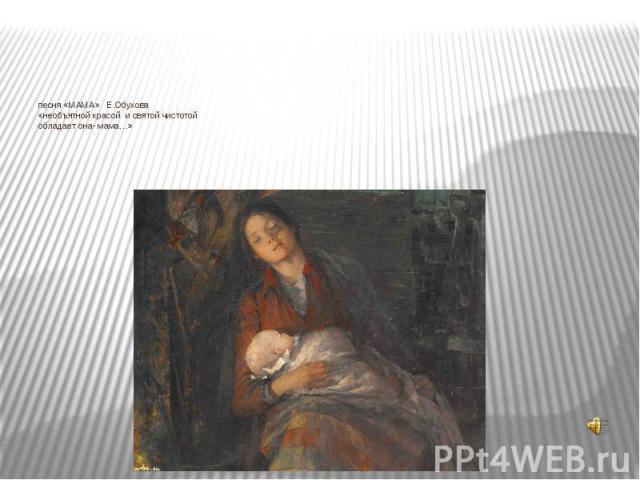 песня «МАМА» Е.Обухова«необъятной красой и святой чистотойобладает она- мама…»