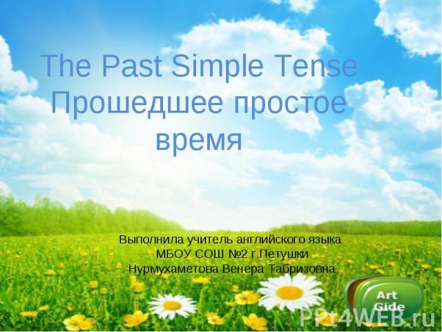 The Past Simple TenseПрошедшее простое время Выполнила учитель английского языка МБОУ СОШ №2 г.ПетушкиНурмухаметова Венера Табризовна