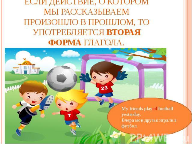 Если действие, о котором мы рассказываем произошло в прошлом, то употребляется вторая форма глагола.My friends played football yesterday.Вчера мои друзья играли в футбол.