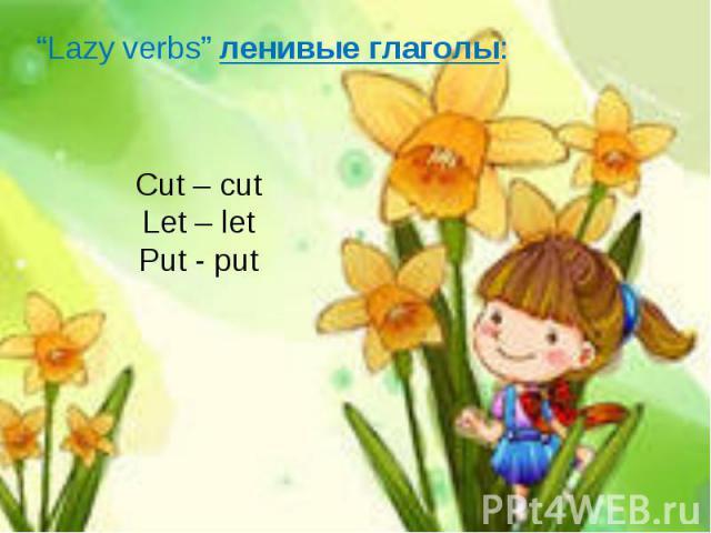 """Lazy verbs"" ленивые глаголы:Cut – cutLet – letPut - put"