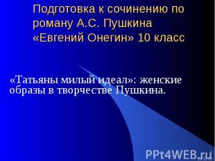 Подготовка к сочинению по роману А.С. Пушкина «Евгений Онегин» 10 класс «Татьяны