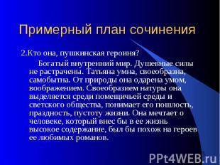 Примерный план сочинения 2.Кто она, пушкинская героиня? Богатый внутренний мир.