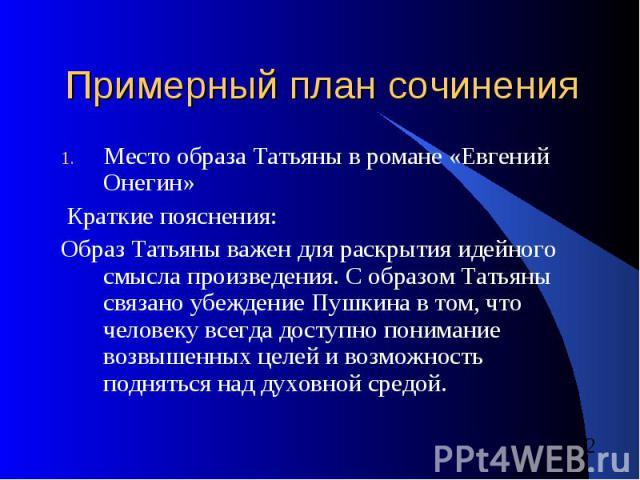 Примерный план сочинения Место образа Татьяны в романе «Евгений Онегин» Краткие пояснения:Образ Татьяны важен для раскрытия идейного смысла произведения. С образом Татьяны связано убеждение Пушкина в том, что человеку всегда доступно понимание возвы…