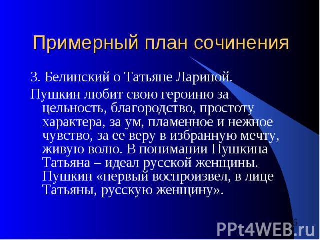 Примерный план сочинения 3. Белинский о Татьяне Лариной.Пушкин любит свою героиню за цельность, благородство, простоту характера, за ум, пламенное и нежное чувство, за ее веру в избранную мечту, живую волю. В понимании Пушкина Татьяна – идеал русско…