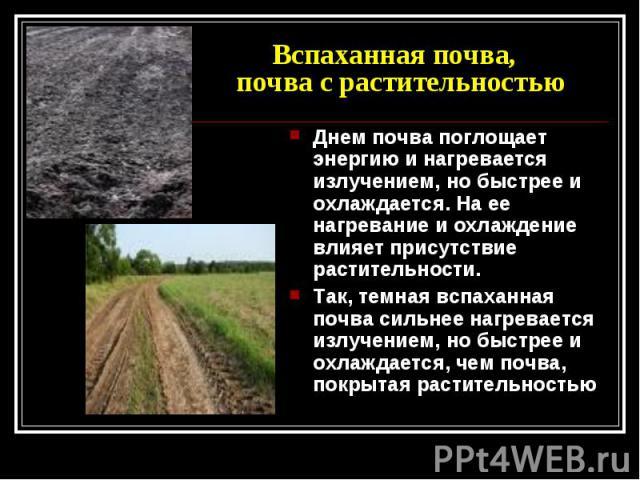 Вспаханная почва, почва с растительностью Днем почва поглощает энергию и нагревается излучением, но быстрее и охлаждается. На ее нагревание и охлаждение влияет присутствие растительности. Так, темная вспаханная почва сильнее нагревается излучением, …