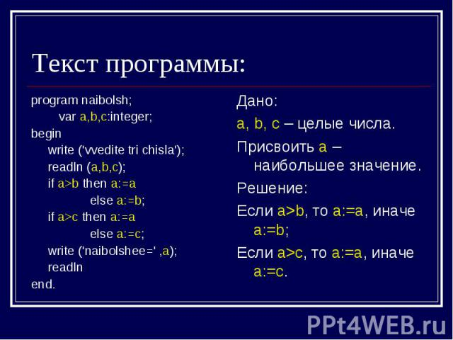 Текст программы: program naibolsh; var a,b,c:integer;begin write ('vvedite tri chisla'); readln (a,b,c); if a>b then a:=a else a:=b; if a>c then a:=a else a:=c; write ('naibolshee=' ,a); readlnend.Дано:a, b, c – целые числа.Присвоить а – наибольшее …