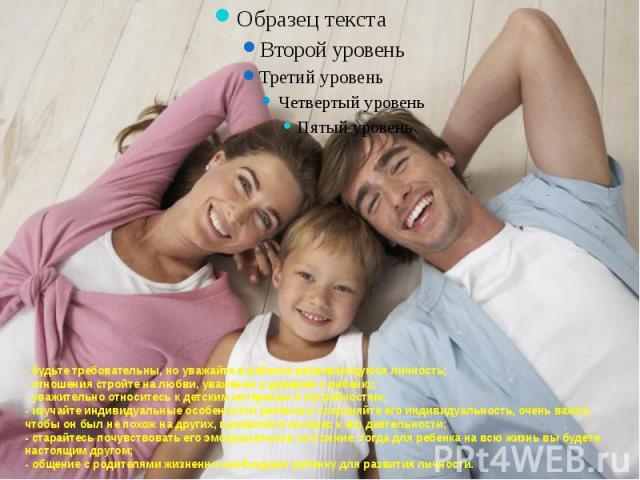 - будьте требовательны, но уважайте в ребенке развивающуюся личность;- отношения стройте на любви, уважении и доверии к ребенку;- уважительно относитесь к детским интересам и потребностям;- изучайте индивидуальные особенности ребенка и сохраняйте ег…