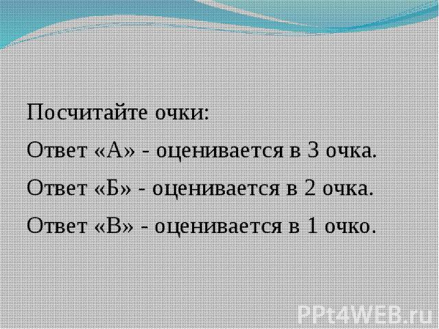 Посчитайте очки:Ответ «А» - оценивается в 3 очка.Ответ «Б» - оценивается в 2 очка.Ответ «В» - оценивается в 1 очко.