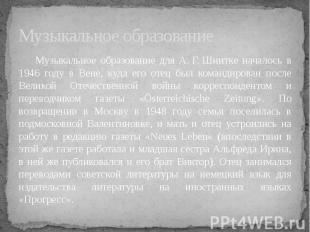 Музыкальное образование Музыкальное образование для А.Г.Шнитке началось в 1946