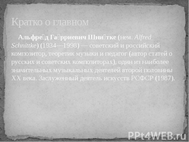 Кратко о главном Альфред Гарриевич Шнитке (нем.Alfred Schnittke) (1934—1998)— советский и российский композитор, теоретик музыки и педагог (автор статей о русских и советских композиторах), один из наиболее значительных музыкальных деятелей второй…