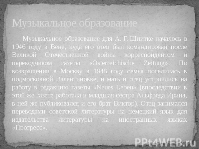 Музыкальное образование Музыкальное образование для А.Г.Шнитке началось в 1946 году в Вене, куда его отец был командирован после Великой Отечественной войны корреспондентом и переводчиком газеты «Österreichische Zeitung». По возвращении в Москву в…