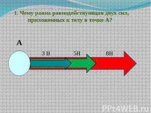 1. Чему равна равнодействующая двух сил, приложенных к телу в точке А?