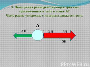 3. Чему равна равнодействующая трёх сил, приложенных к телу в точке А? Чему ра