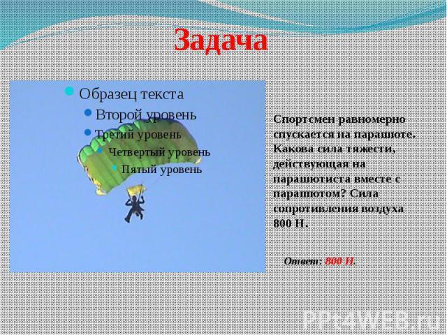 Задача Спортсмен равномерно спускается на парашюте. Какова сила тяжести, действующая на парашютиста вместе с парашютом? Сила сопротивления воздуха 800 Н.Ответ: 800 Н.