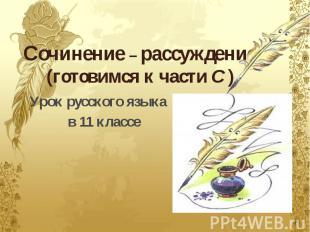 Сочинение – рассуждение.(готовимся к части C ) Урок русского языка в 11 классе