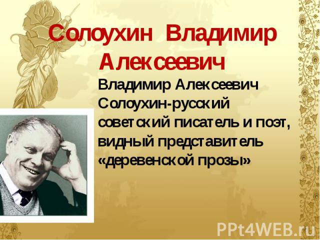 Солоухин Владимир Алексеевич Владимир Алексеевич Солоухин-русский советский писатель и поэт, видный представитель «деревенской прозы»