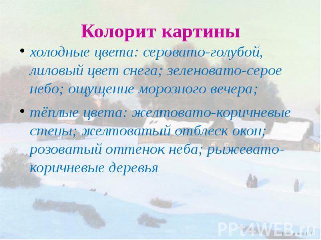 Колорит картины холодные цвета: серовато-голубой, лиловый цвет снега; зеленовато-серое небо; ощущение морозного вечера;тёплые цвета: желтовато-коричневые стены; желтоватый отблеск окон; розоватый оттенок неба; рыжевато-коричневые деревья