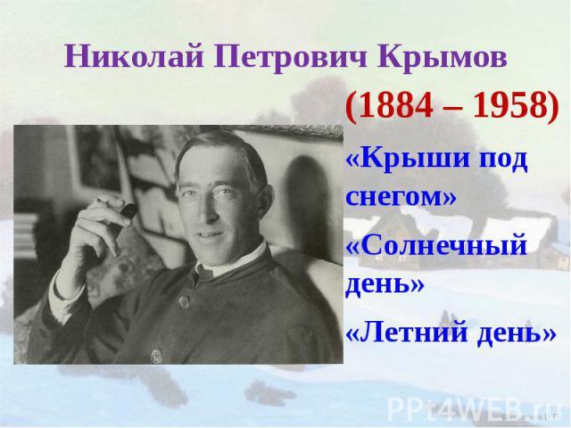 Николай Петрович Крымов (1884 – 1958)«Крыши под снегом»«Солнечный день»«Летний день»