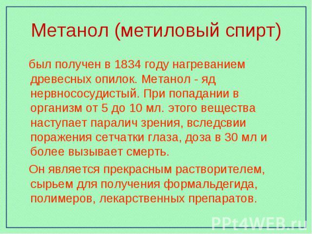 Метанол (метиловый спирт) был получен в 1834 году нагреванием древесных опилок. Метанол - яд нервнососудистый. При попадании в организм от 5 до 10 мл. этого вещества наступает паралич зрения, вследсвии поражения сетчатки глаза, доза в 30 мл и более …