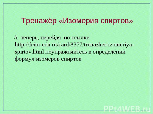Тренажёр «Изомерия спиртов» А теперь, перейдя по ссылке http://fcior.edu.ru/card/8377/trenazher-izomeriya-spirtov.html поупражняйтесь в определении формул изомеров спиртов