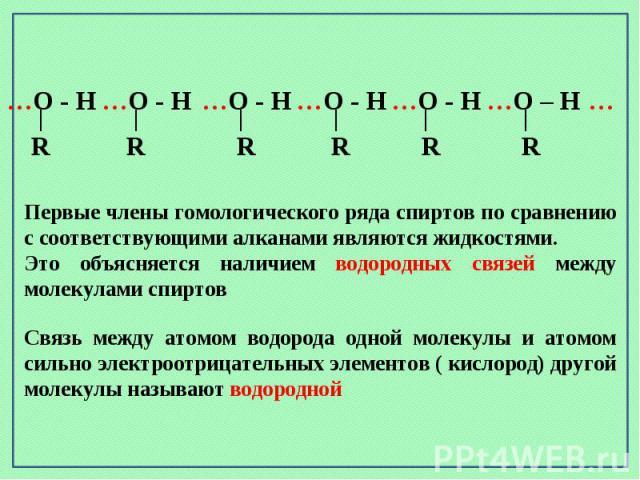 Первые члены гомологического ряда спиртов по сравнению с соответствующими алканами являются жидкостями. Это объясняется наличием водородных связей между молекулами спиртовСвязь между атомом водорода одной молекулы и атомом сильно электроотрицательны…