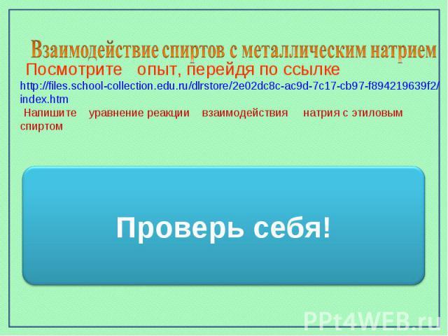 Взаимодействие спиртов с металлическим натрием Посмотрите опыт, перейдя по ссылке http://files.school-collection.edu.ru/dlrstore/2e02dc8c-ac9d-7c17-cb97-f894219639f2/index.htm Напишите уравнение реакции взаимодействия натрия с этиловым спиртом Прове…