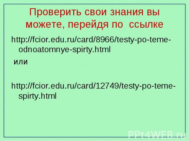 Проверить свои знания вы можете, перейдя по ссылке http://fcior.edu.ru/card/8966/testy-po-teme-odnoatomnye-spirty.html илиhttp://fcior.edu.ru/card/12749/testy-po-teme-spirty.html