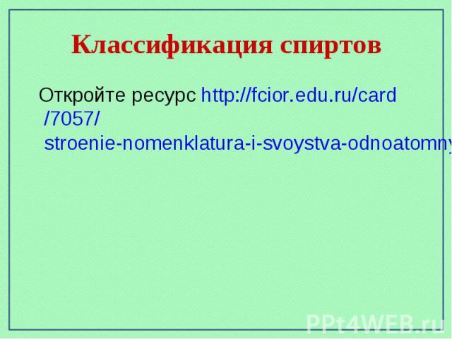 Классификация спиртов Откройте ресурс http://fcior.edu.ru/card/7057/stroenie-nomenklatura-i-svoystva-odnoatomnyh-spirtov-ih-poluchenie-i-primenenie.html