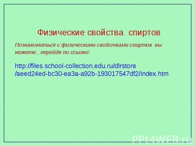 Физические свойства спиртовПознакомиться с физическими свойствами спиртов вы можете , перейдя по ссылке:http://files.school-collection.edu.ru/dlrstore/aeed24ed-bc30-ea3a-a92b-193017547df2/index.htm