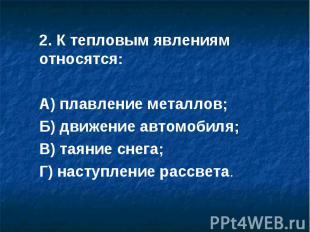 2. К тепловым явлениям относятся:А) плавление металлов;Б) движение автомобиля;В)