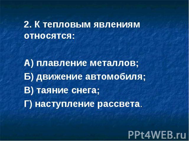 2. К тепловым явлениям относятся:А) плавление металлов;Б) движение автомобиля;В) таяние снега;Г) наступление рассвета.
