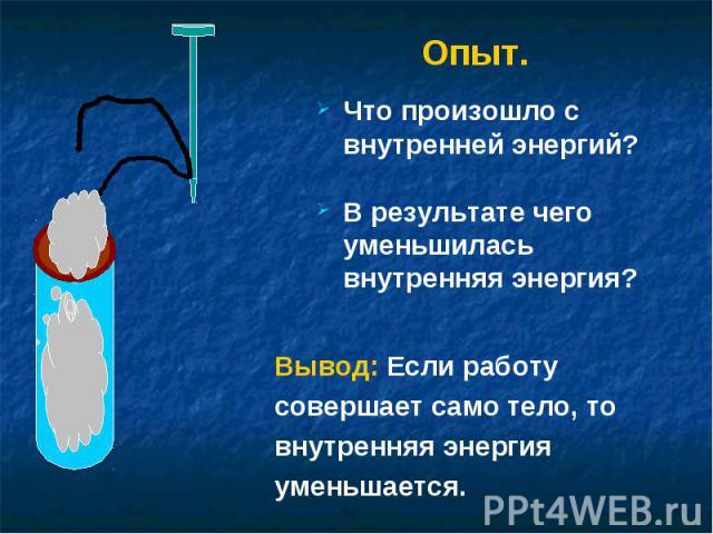 Опыт. Что произошло с внутренней энергий?В результате чего уменьшилась внутренняя энергия?Вывод: Если работусовершает само тело, товнутренняя энергияуменьшается.