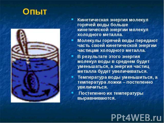 Опыт Кинетическая энергия молекул горячей воды больше кинетической энергии молекул холодного металла. Молекулы горячей воды передают часть своей кинетической энергии частицам холодного металла. В результате этого энергия молекул воды в среднем будет…