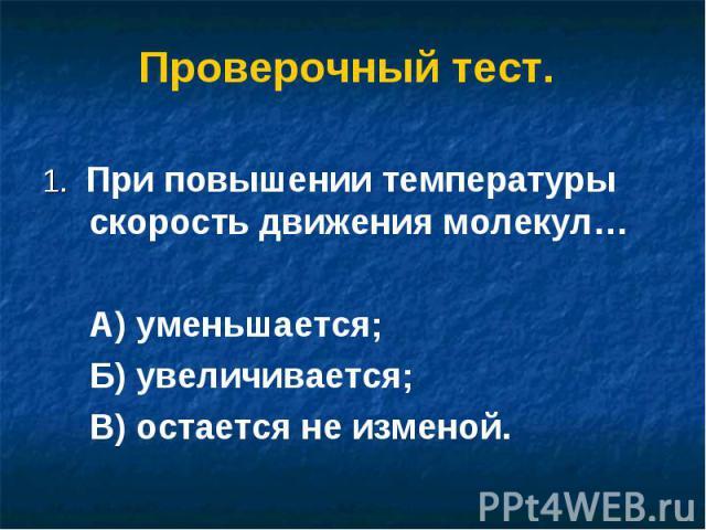 Проверочный тест. 1. При повышении температуры скорость движения молекул…А) уменьшается;Б) увеличивается;В) остается не изменой.