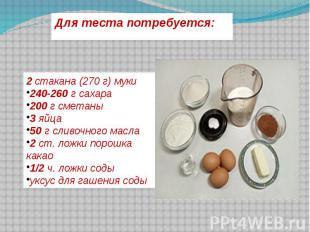Для теста потребуется: 2стакана (270 г) муки240-260г сахара200г сметаны3яйца