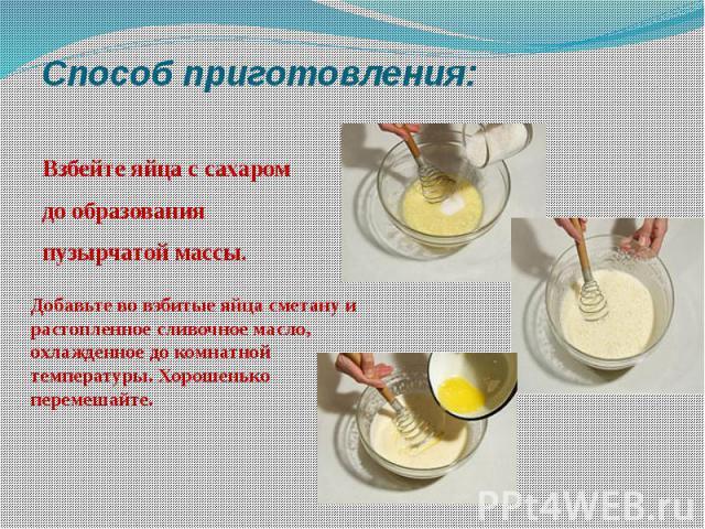 Способ приготовления: Взбейте яйца с сахаром до образования пузырчатой массы.Добавьте во взбитые яйца сметану и растопленное сливочное масло, охлажденное до комнатной температуры. Хорошенько перемешайте.