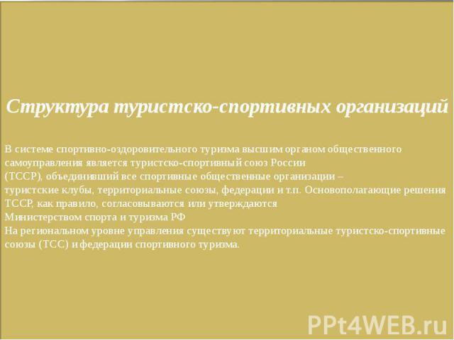 Структура туристско-спортивных организацийВ системе спортивно-оздоровительного туризма высшим органом общественного самоуправления является туристско-спортивный союз России(ТССР), объединивший все спортивные общественные организации –туристские клуб…
