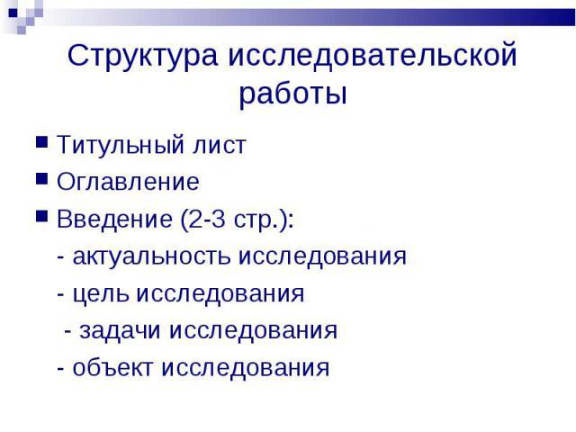 Структура исследовательской работы Титульный листОглавлениеВведение (2-3 стр.):- актуальность исследования- цель исследования - задачи исследования- объект исследования