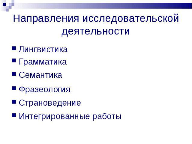 Направления исследовательской деятельности ЛингвистикаГрамматикаСемантикаФразеологияСтрановедениеИнтегрированные работы