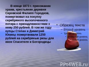 В конце 1873 г. прихожанин храма, крестьянин деревни Серовской Филипп Городков,